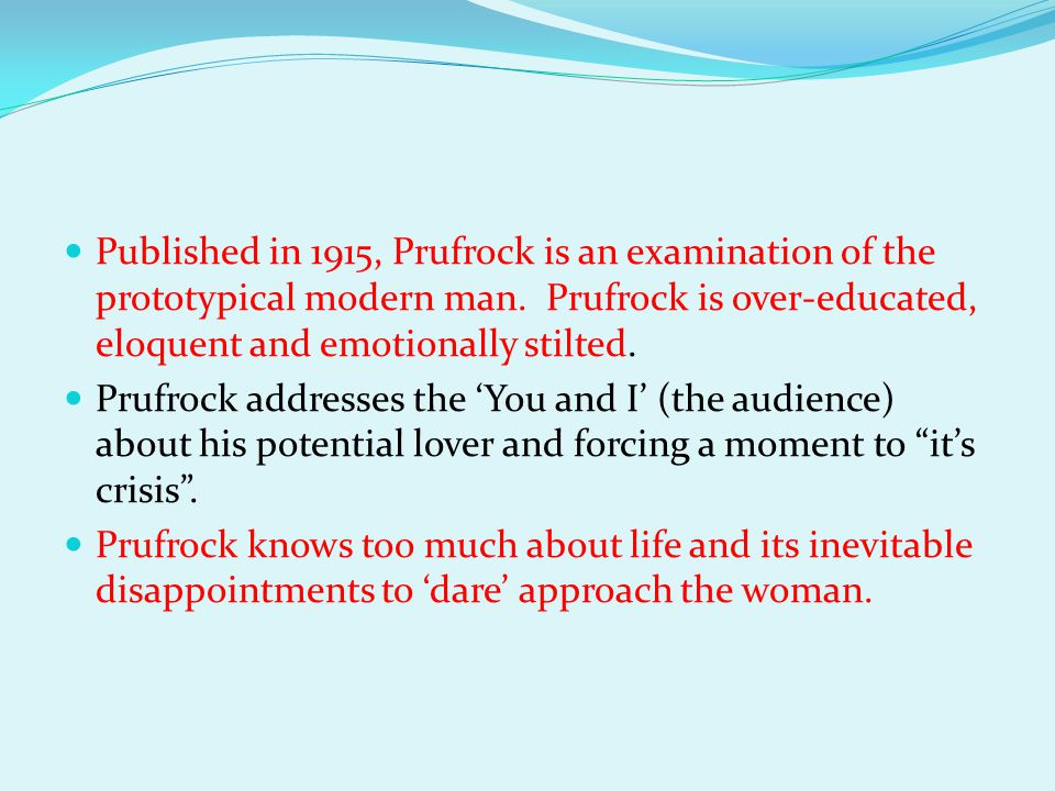 Published in 1915, Prufrock is an examination of the prototypical modern man. Prufrock is over-educated, eloquent and emotionally stilted.