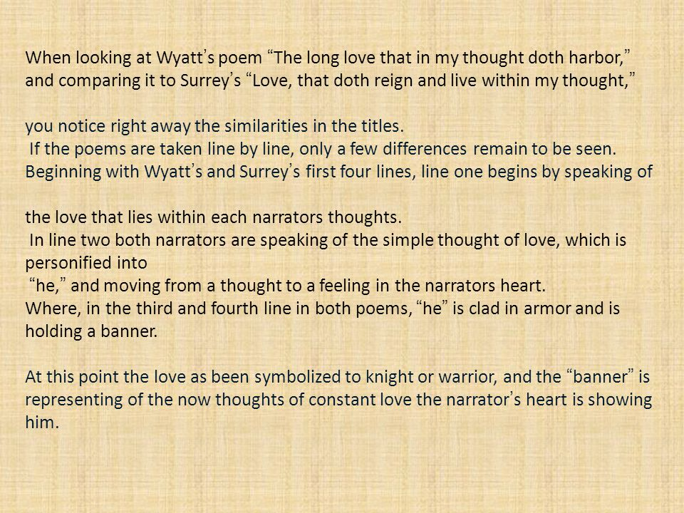 When looking at Wyatt's poem The long love that in my thought doth harbor, and comparing it to Surrey's Love, that doth reign and live within my thought, you notice right away the similarities in the titles. If the poems are taken line by line, only a few differences remain to be seen. Beginning with Wyatt's and Surrey's first four lines, line one begins by speaking of the love that lies within each narrators thoughts. In line two both narrators are speaking of the simple thought of love, which is personified into he, and moving from a thought to a feeling in the narrators heart. Where, in the third and fourth line in both poems, he is clad in armor and is holding a banner.