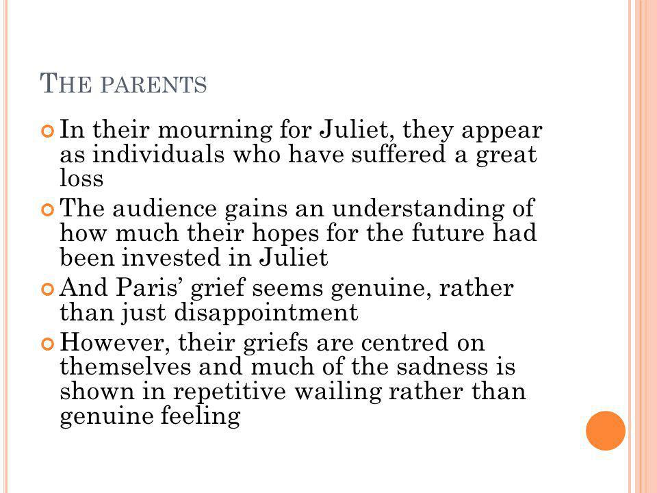 The parents In their mourning for Juliet, they appear as individuals who have suffered a great loss.