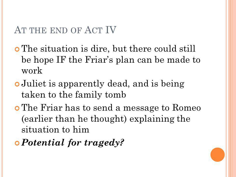 At the end of Act IV The situation is dire, but there could still be hope IF the Friar's plan can be made to work.