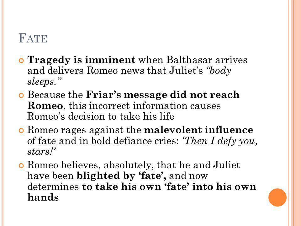 Fate Tragedy is imminent when Balthasar arrives and delivers Romeo news that Juliet's body sleeps.