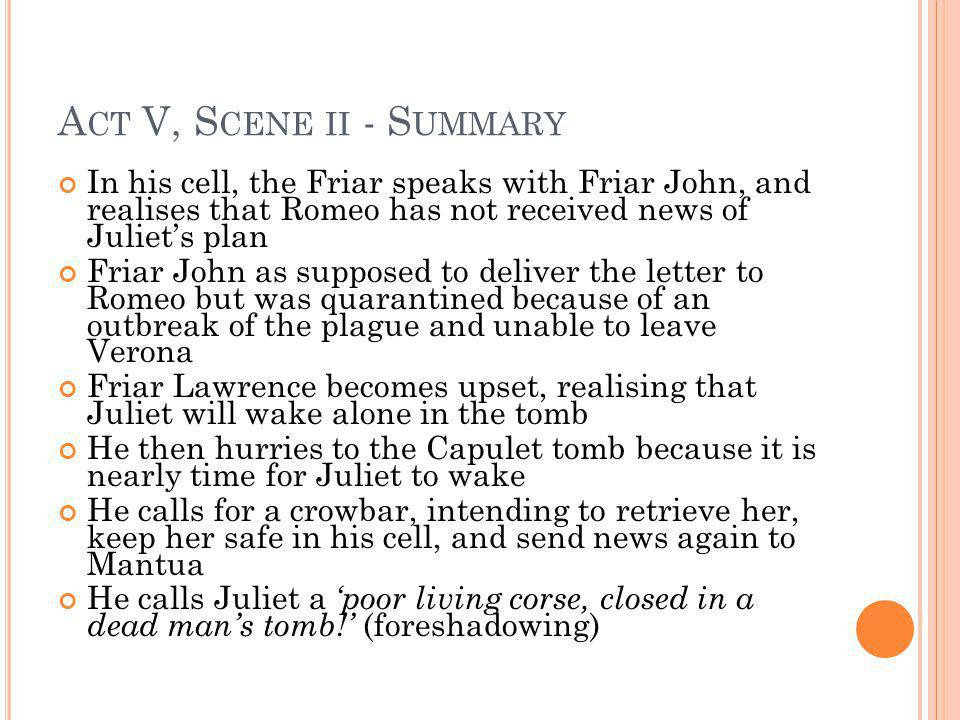 Act V, Scene ii - Summary In his cell, the Friar speaks with Friar John, and realises that Romeo has not received news of Juliet's plan.