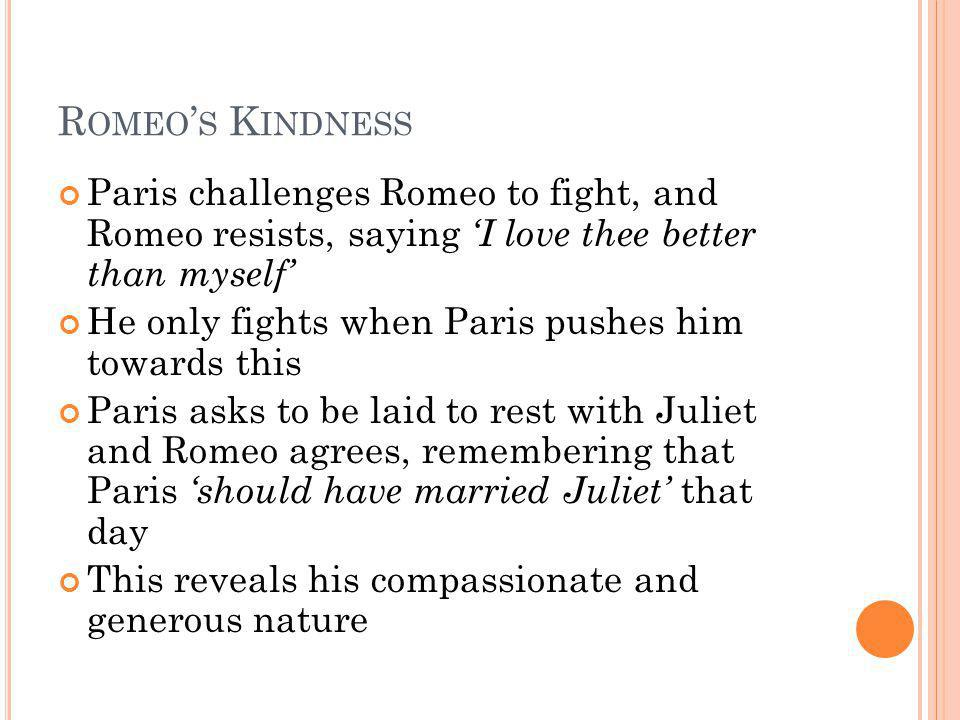 Romeo's Kindness Paris challenges Romeo to fight, and Romeo resists, saying 'I love thee better than myself'