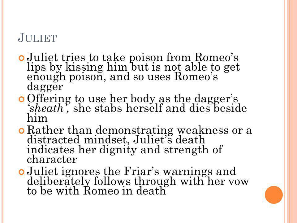 Juliet Juliet tries to take poison from Romeo's lips by kissing him but is not able to get enough poison, and so uses Romeo's dagger.