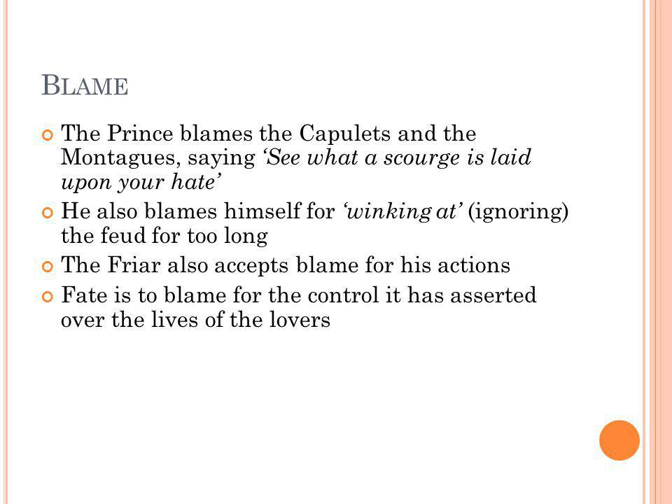 Blame The Prince blames the Capulets and the Montagues, saying 'See what a scourge is laid upon your hate'
