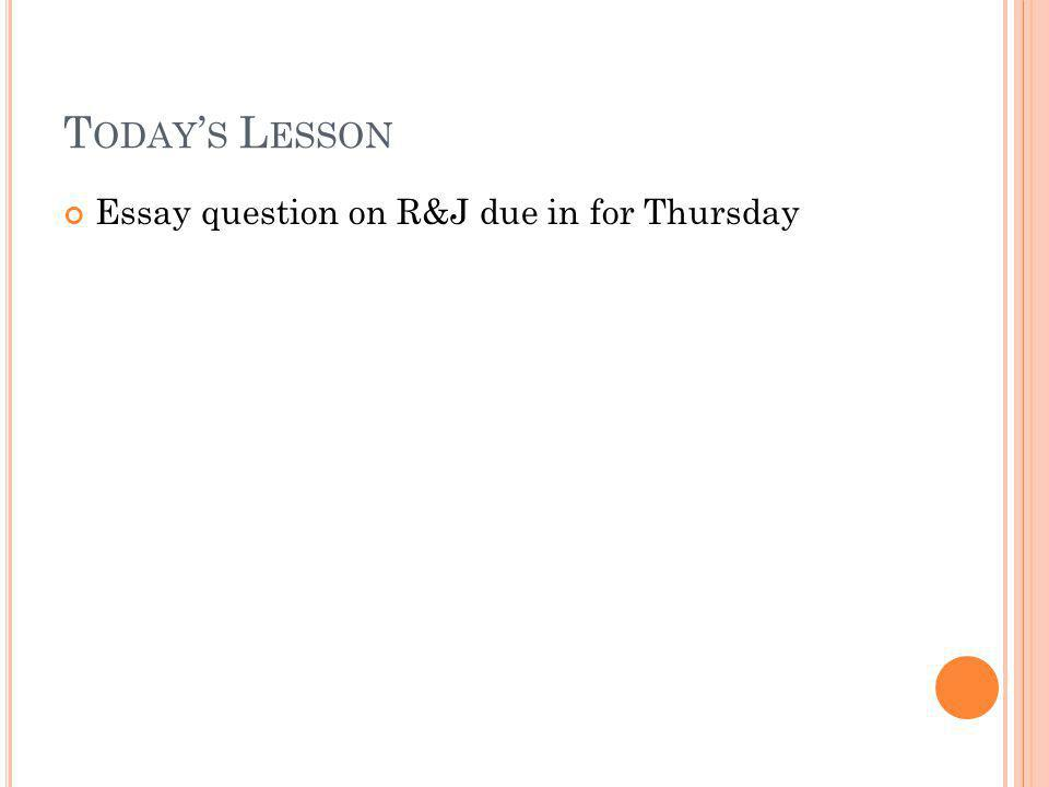 Today's Lesson Essay question on R&J due in for Thursday