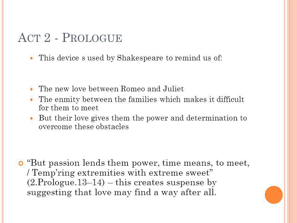 Act 2 - Prologue This device s used by Shakespeare to remind us of: The new love between Romeo and Juliet.