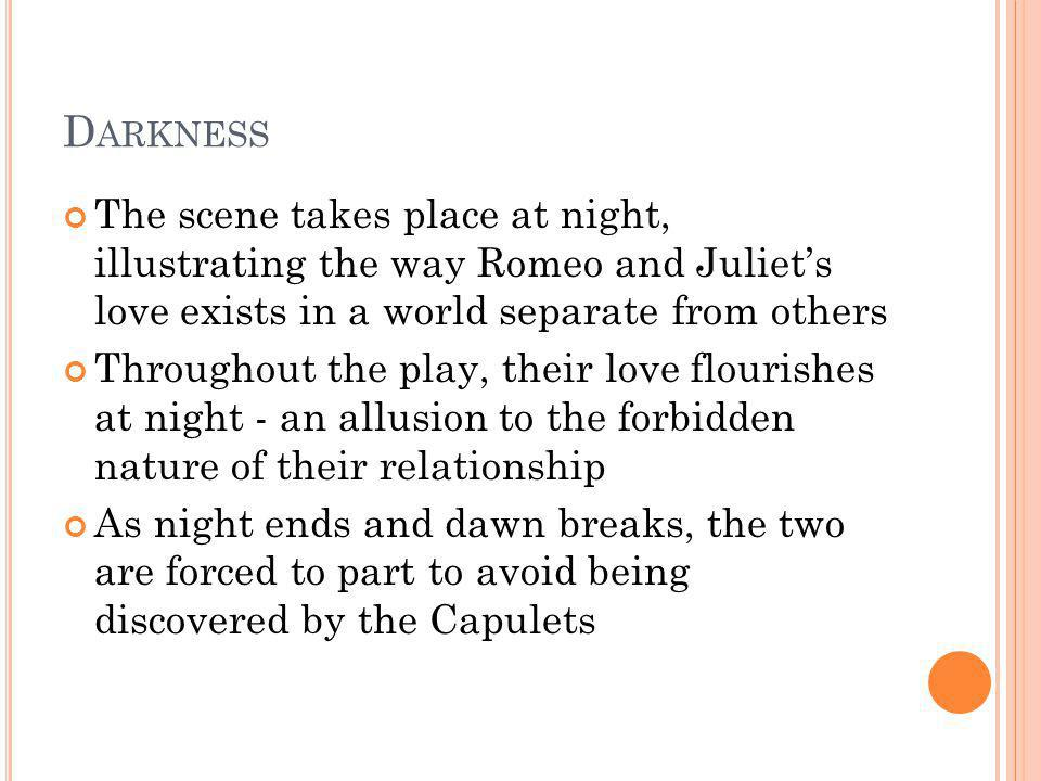Darkness The scene takes place at night, illustrating the way Romeo and Juliet's love exists in a world separate from others.