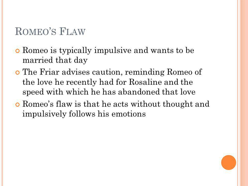 Romeo's Flaw Romeo is typically impulsive and wants to be married that day.