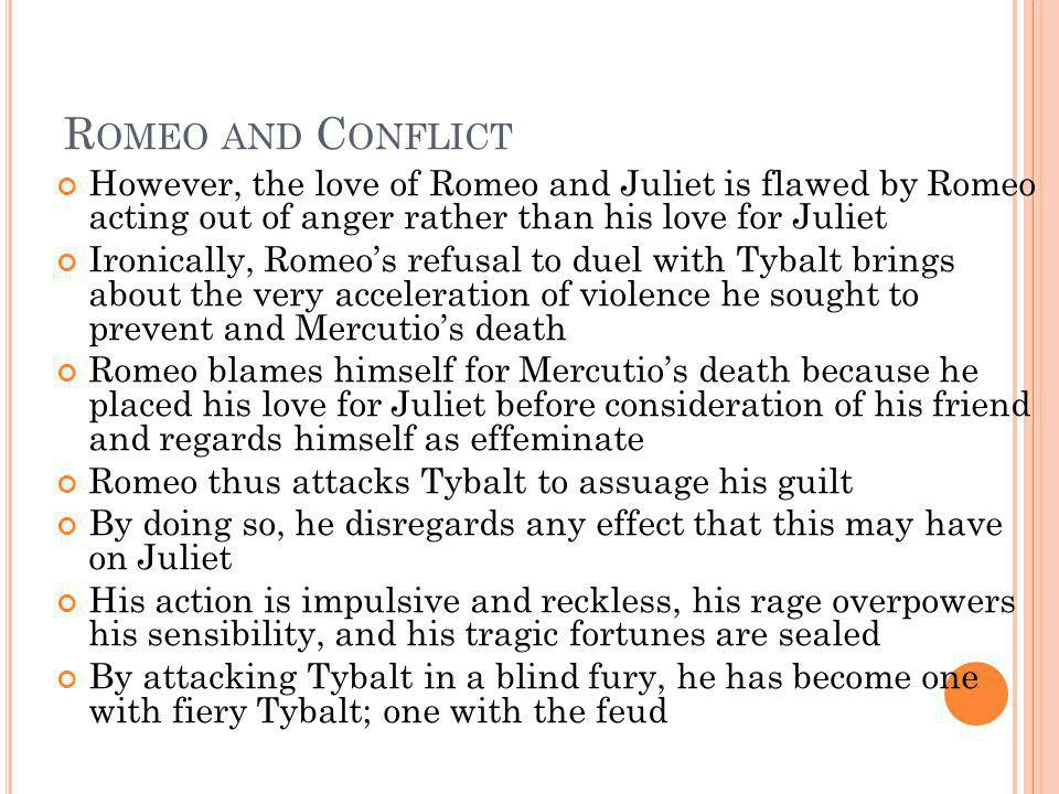 Romeo and Conflict However, the love of Romeo and Juliet is flawed by Romeo acting out of anger rather than his love for Juliet.