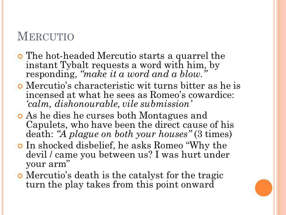 Mercutio The hot-headed Mercutio starts a quarrel the instant Tybalt requests a word with him, by responding, make it a word and a blow.