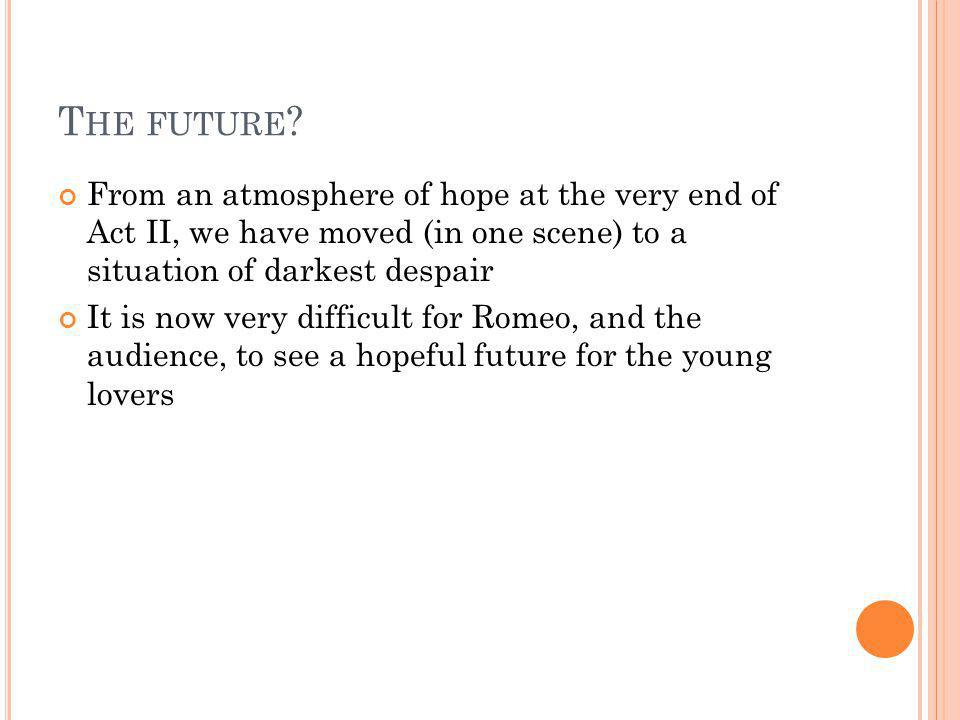 The future From an atmosphere of hope at the very end of Act II, we have moved (in one scene) to a situation of darkest despair.
