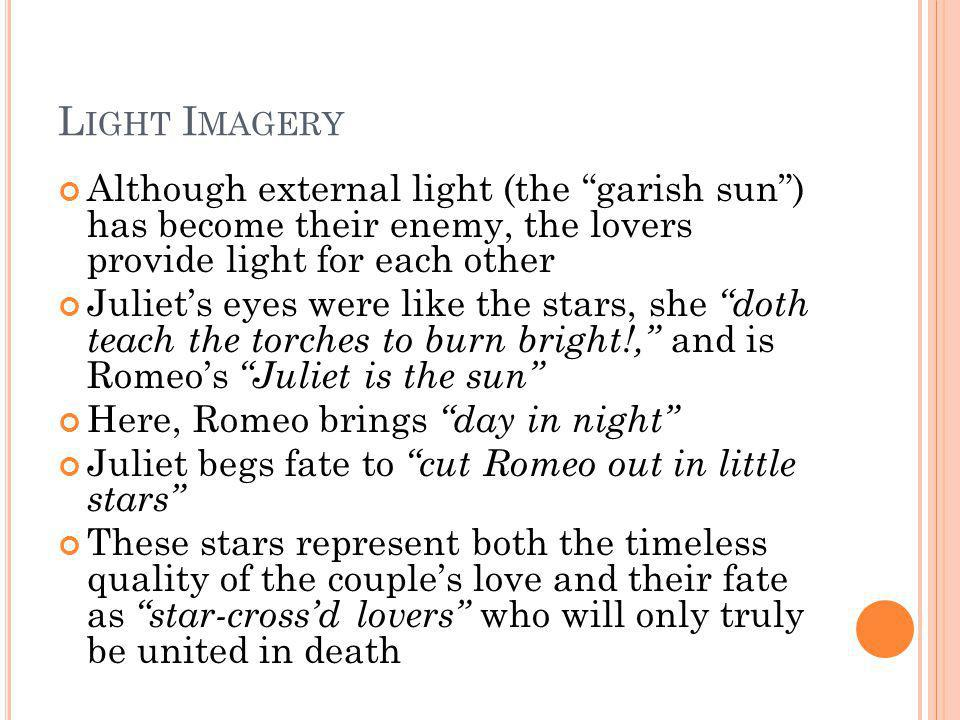 Light Imagery Although external light (the garish sun ) has become their enemy, the lovers provide light for each other.