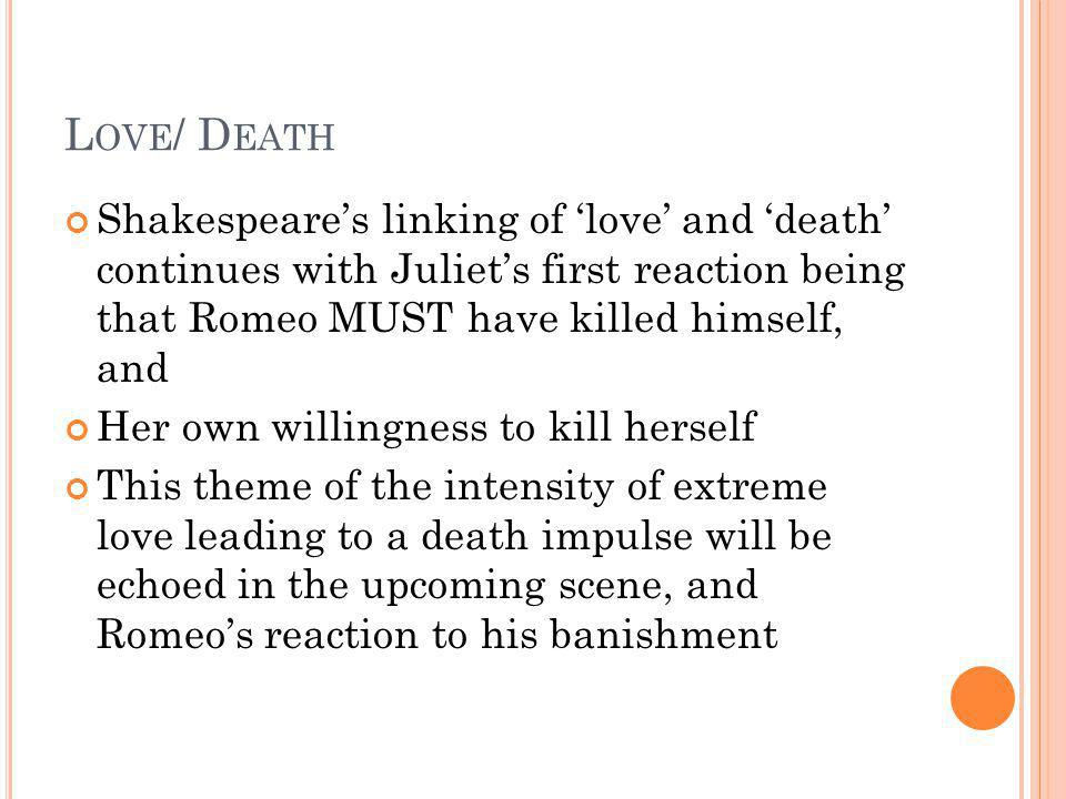 Love/ Death Shakespeare's linking of 'love' and 'death' continues with Juliet's first reaction being that Romeo MUST have killed himself, and.