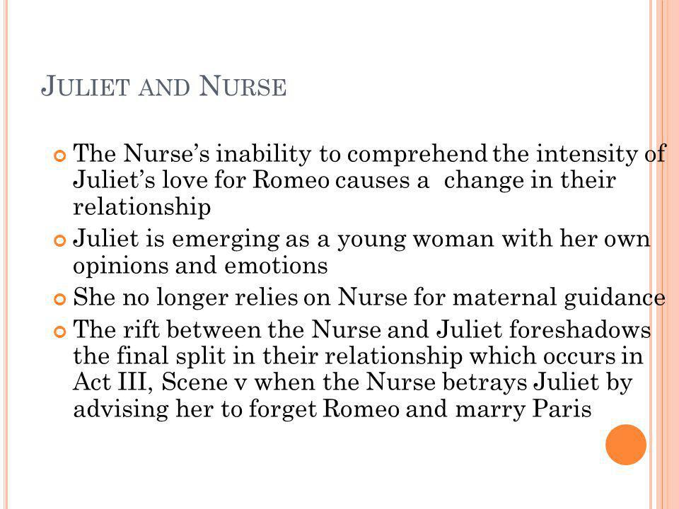 Juliet and Nurse The Nurse's inability to comprehend the intensity of Juliet's love for Romeo causes a change in their relationship.