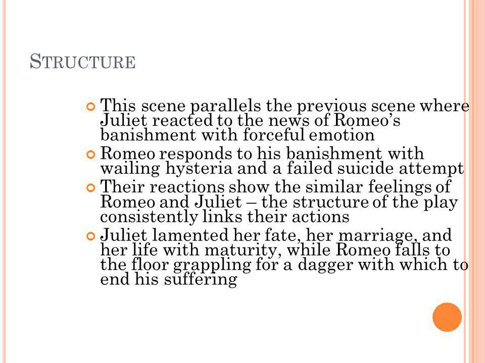 Structure This scene parallels the previous scene where Juliet reacted to the news of Romeo's banishment with forceful emotion.