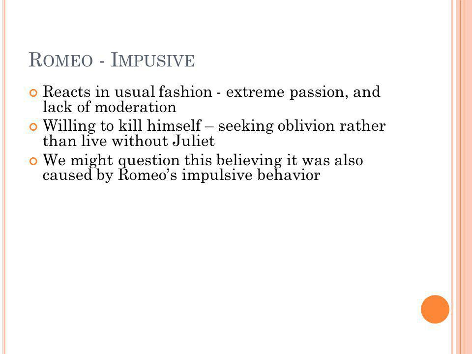 Romeo - Impusive Reacts in usual fashion - extreme passion, and lack of moderation.