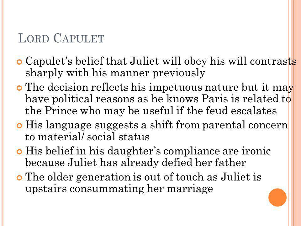 Lord Capulet Capulet's belief that Juliet will obey his will contrasts sharply with his manner previously.