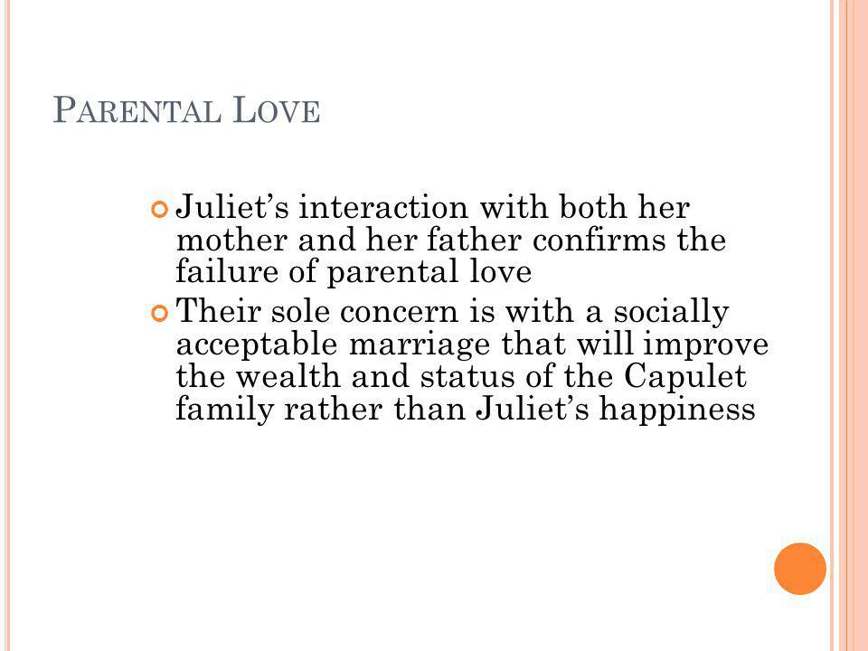 Parental Love Juliet's interaction with both her mother and her father confirms the failure of parental love.