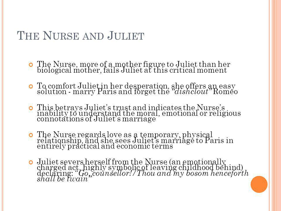 The Nurse and Juliet The Nurse, more of a mother figure to Juliet than her biological mother, fails Juliet at this critical moment.