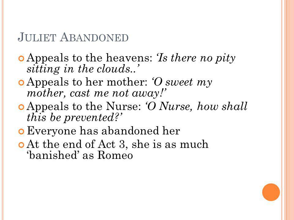 Juliet Abandoned Appeals to the heavens: 'Is there no pity sitting in the clouds..' Appeals to her mother: 'O sweet my mother, cast me not away!'
