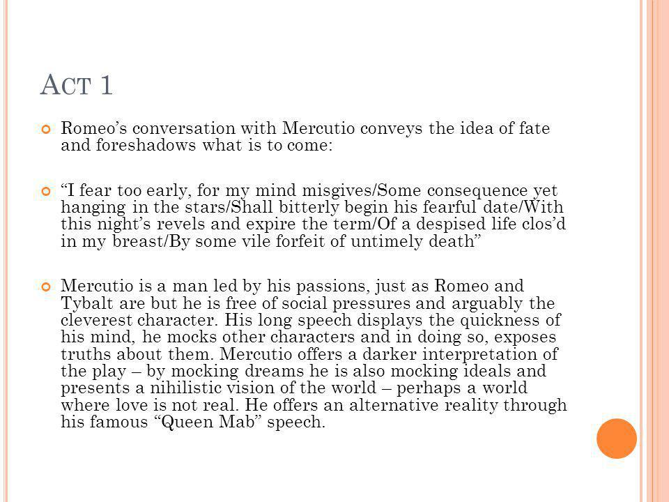 Act 1 Romeo's conversation with Mercutio conveys the idea of fate and foreshadows what is to come: