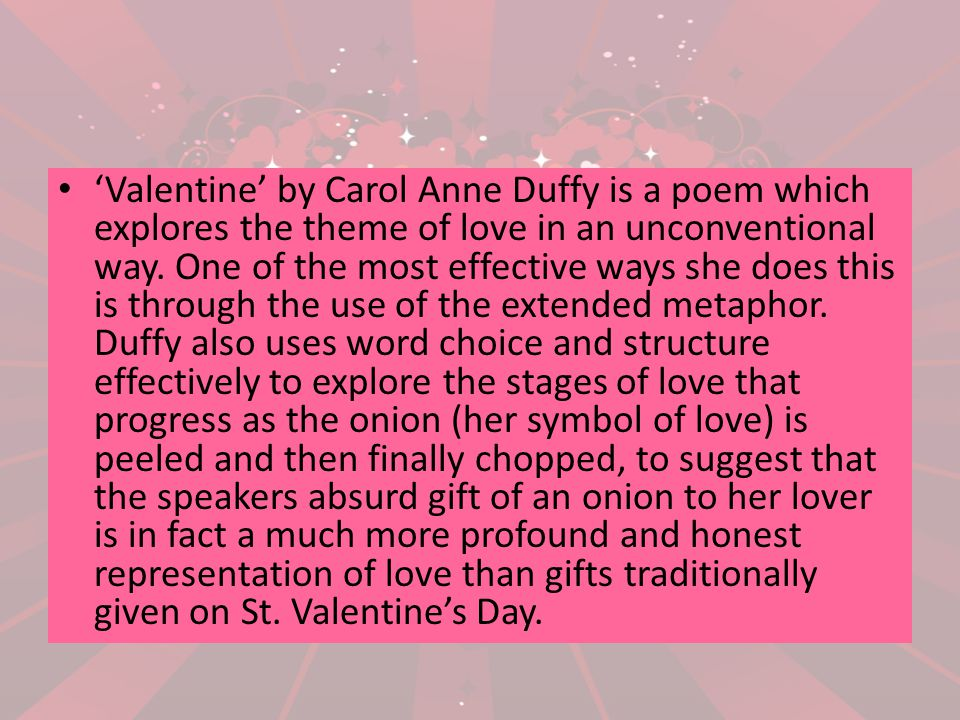 'Valentine' by Carol Anne Duffy is a poem which explores the theme of love in an unconventional way.