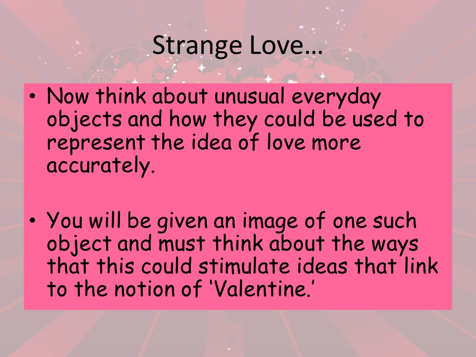 Strange Love… Now think about unusual everyday objects and how they could be used to represent the idea of love more accurately.