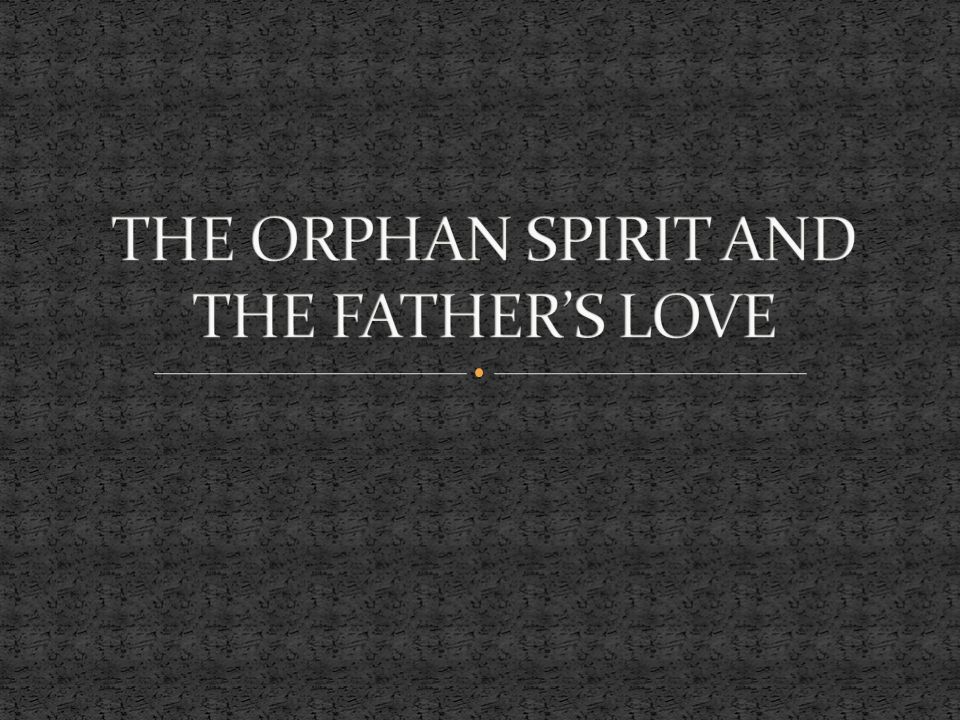 THE ORPHAN SPIRIT AND THE FATHER'S LOVE