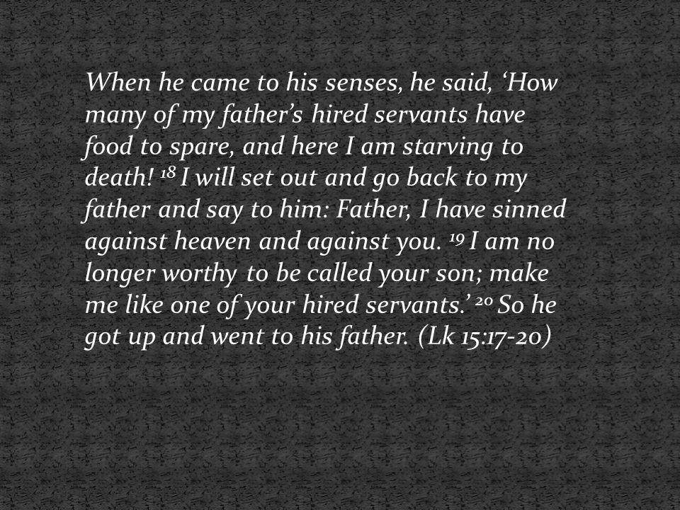 When he came to his senses, he said, 'How many of my father's hired servants have food to spare, and here I am starving to death.