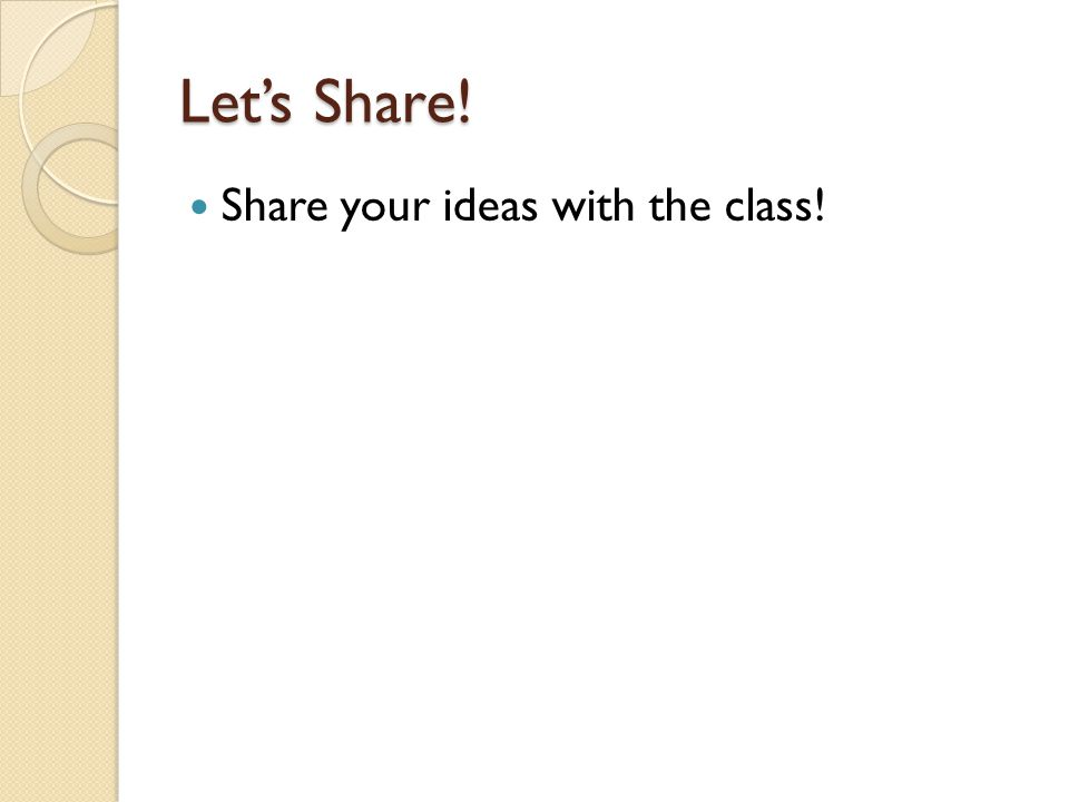 Let's Share! Share your ideas with the class!