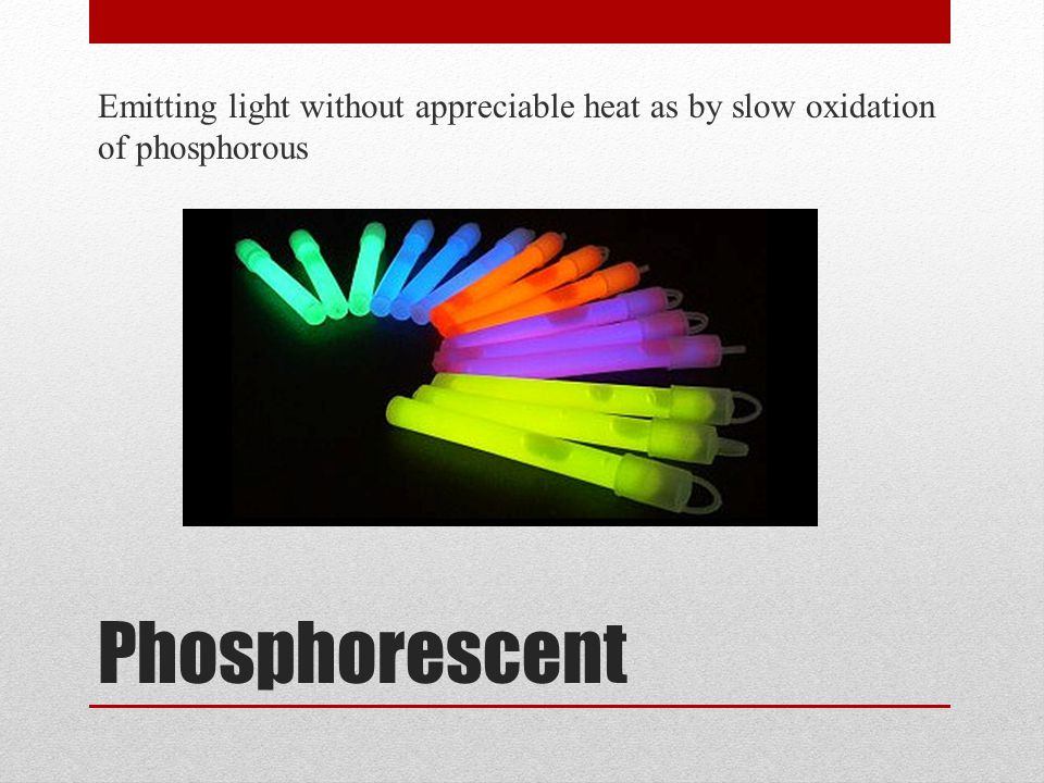 Emitting light without appreciable heat as by slow oxidation of phosphorous