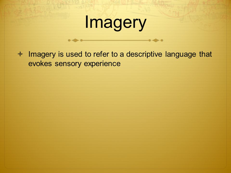 Imagery Imagery is used to refer to a descriptive language that evokes sensory experience