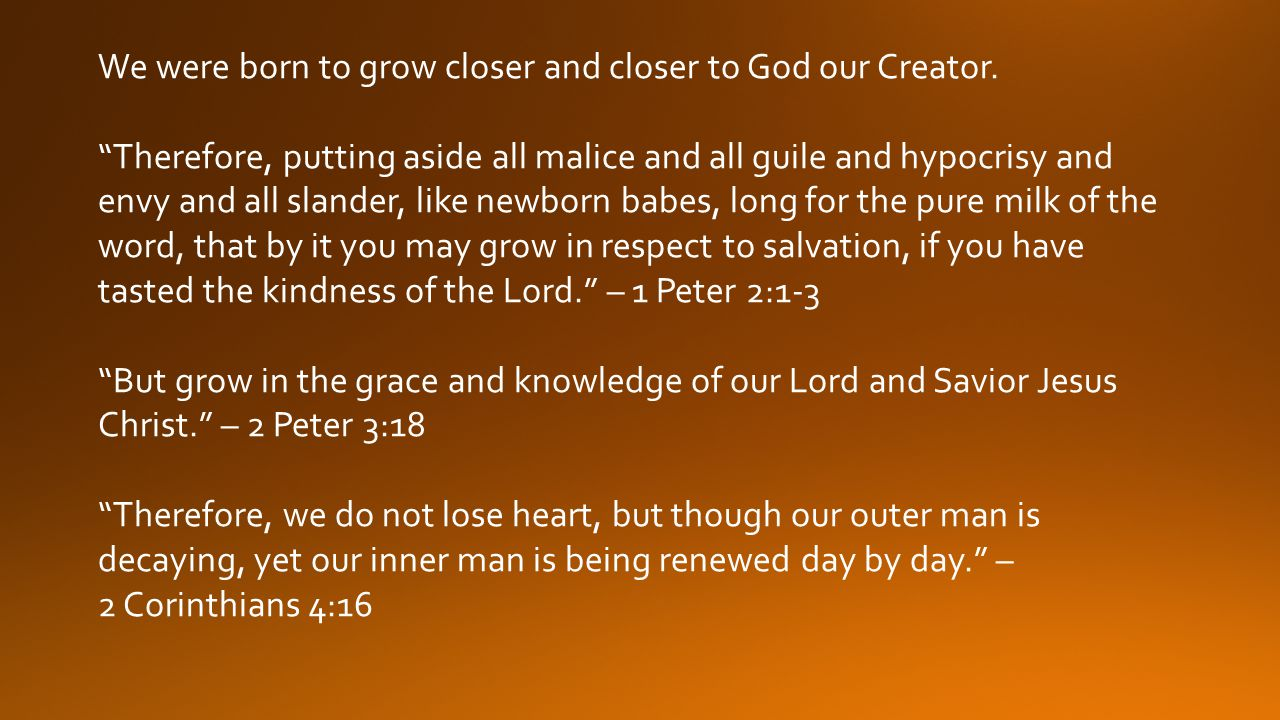 We were born to grow closer and closer to God our Creator.