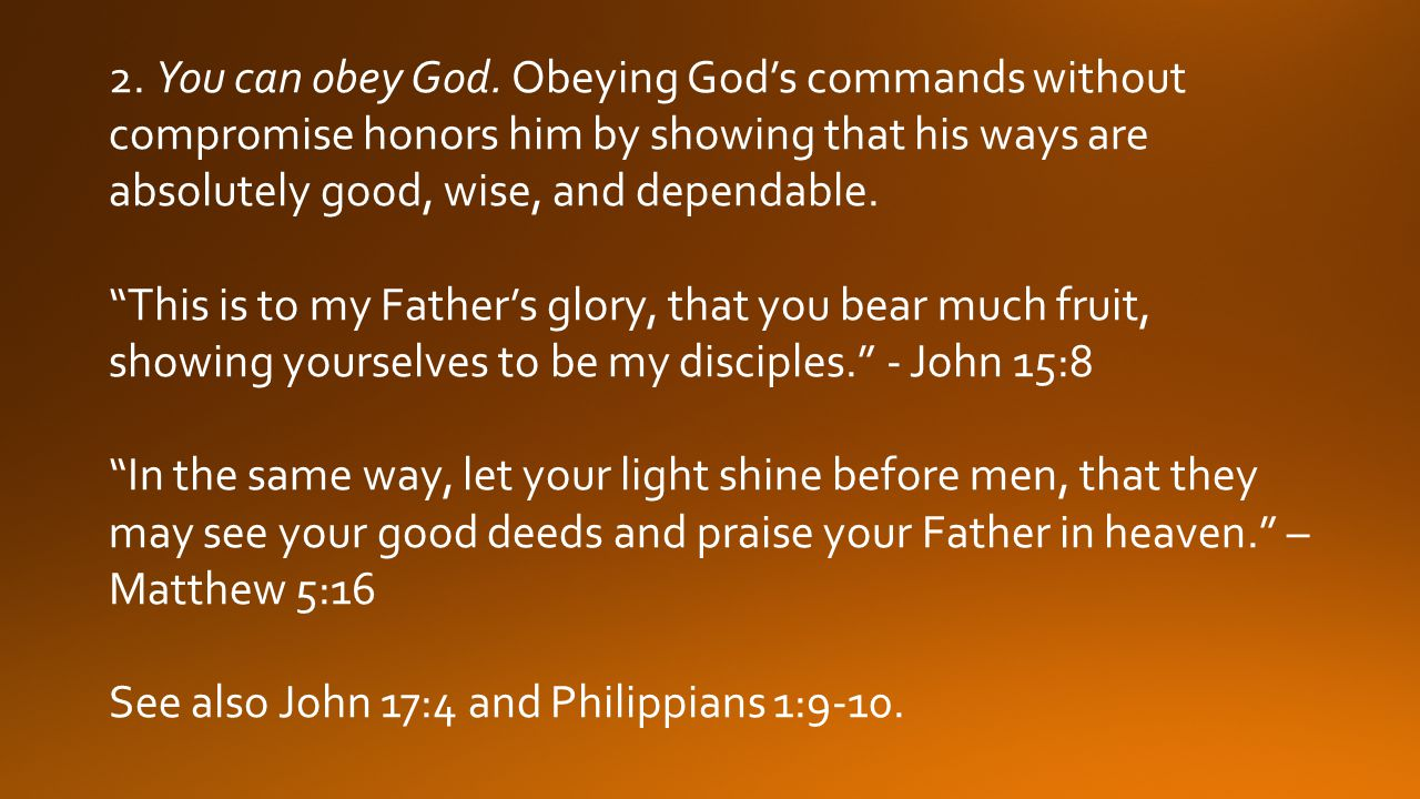 2. You can obey God. Obeying God's commands without compromise honors him by showing that his ways are absolutely good, wise, and dependable.