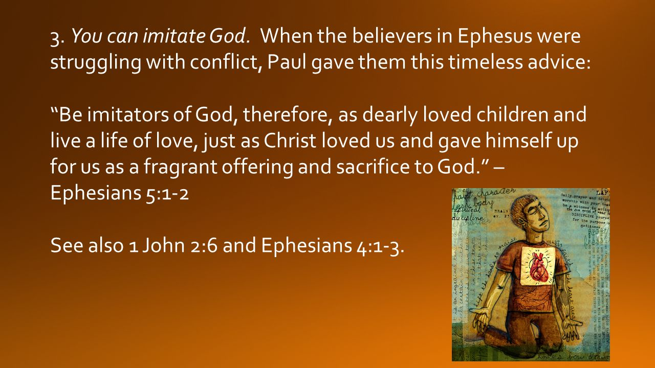 3. You can imitate God. When the believers in Ephesus were struggling with conflict, Paul gave them this timeless advice: