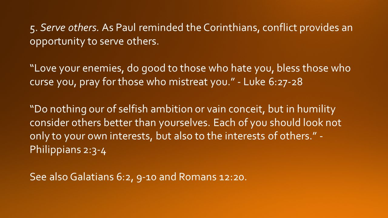 5. Serve others. As Paul reminded the Corinthians, conflict provides an opportunity to serve others.