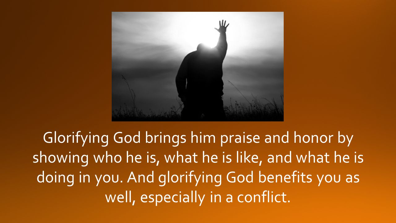 Glorifying God brings him praise and honor by showing who he is, what he is like, and what he is doing in you.