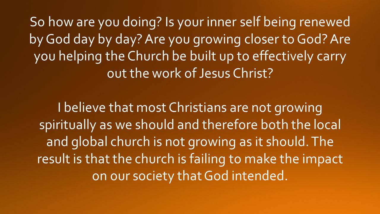 So how are you doing Is your inner self being renewed by God day by day Are you growing closer to God Are you helping the Church be built up to effectively carry out the work of Jesus Christ
