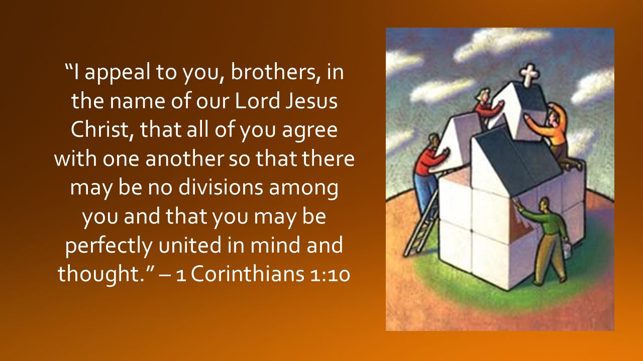 I appeal to you, brothers, in the name of our Lord Jesus Christ, that all of you agree with one another so that there may be no divisions among you and that you may be perfectly united in mind and thought. – 1 Corinthians 1:10