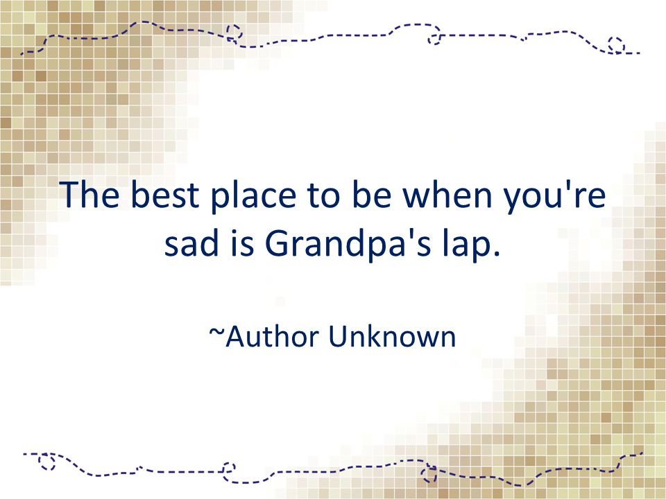 The best place to be when you re sad is Grandpa s lap. ~Author Unknown