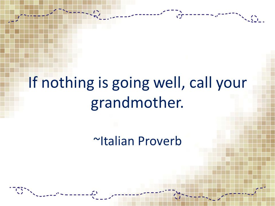 If nothing is going well, call your grandmother. ~Italian Proverb