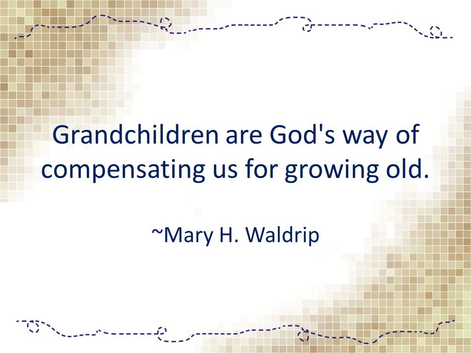 Grandchildren are God s way of compensating us for growing old. ~Mary H. Waldrip