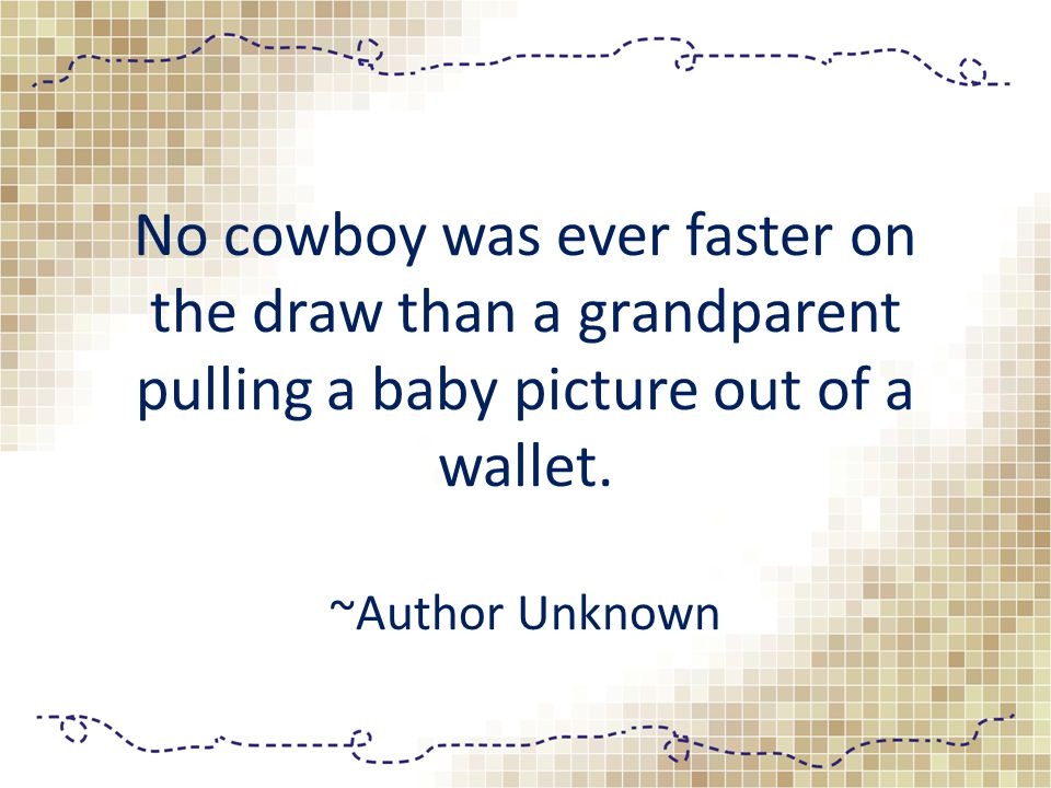 No cowboy was ever faster on the draw than a grandparent pulling a baby picture out of a wallet.