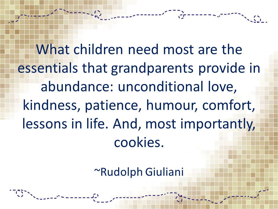 What children need most are the essentials that grandparents provide in abundance: unconditional love, kindness, patience, humour, comfort, lessons in life.