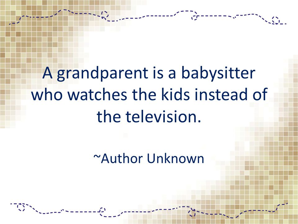 A grandparent is a babysitter who watches the kids instead of the television. ~Author Unknown