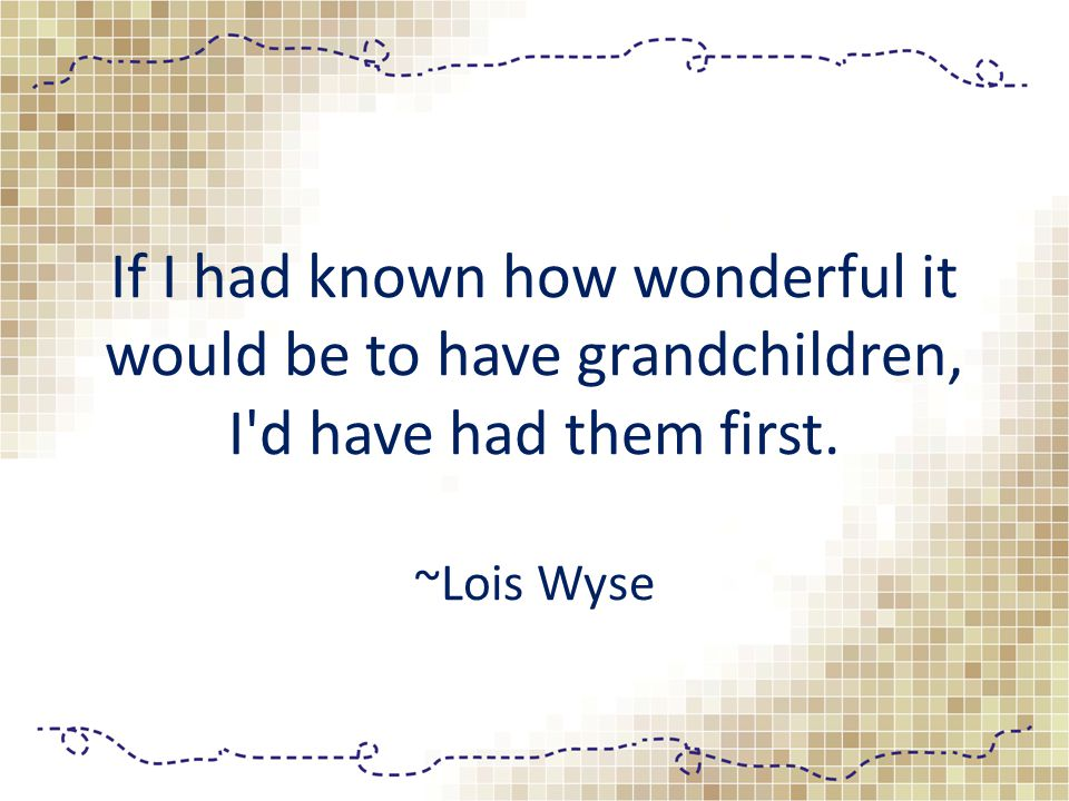 If I had known how wonderful it would be to have grandchildren, I d have had them first. ~Lois Wyse