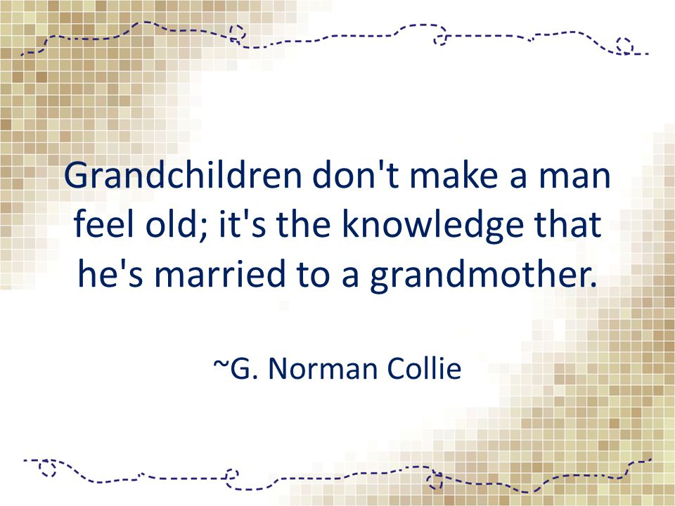 Grandchildren don t make a man feel old; it s the knowledge that he s married to a grandmother.