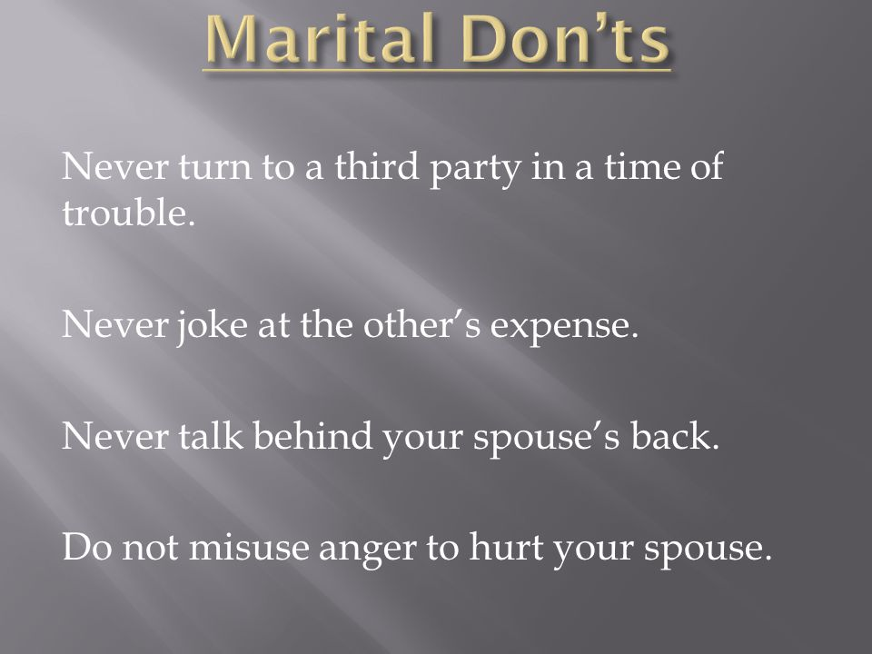 Marital Don'ts Never turn to a third party in a time of trouble.