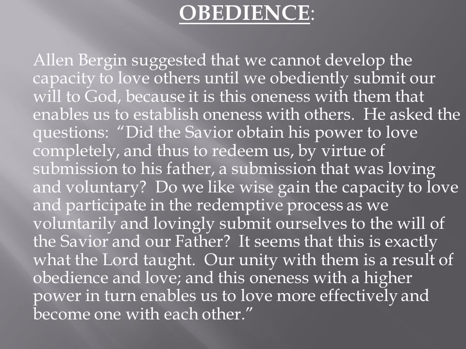 OBEDIENCE: Allen Bergin suggested that we cannot develop the capacity to love others until we obediently submit our will to God, because it is this oneness with them that enables us to establish oneness with others.